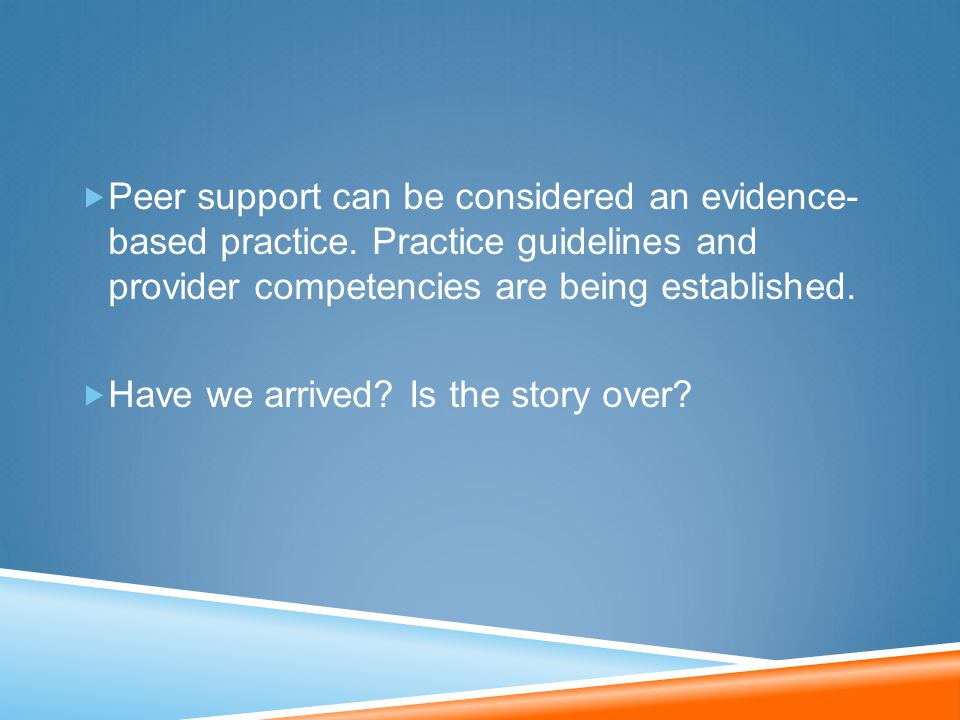 Peer support can be considered an evidence- based practice. Practice guidelines and provider competencies are being established.  Have we arrived?