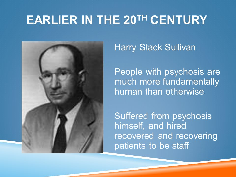 Harry Stack Sullivan People with psychosis are much more fundamentally human than otherwise Suffered from psychosis himself, and hired recovered and r