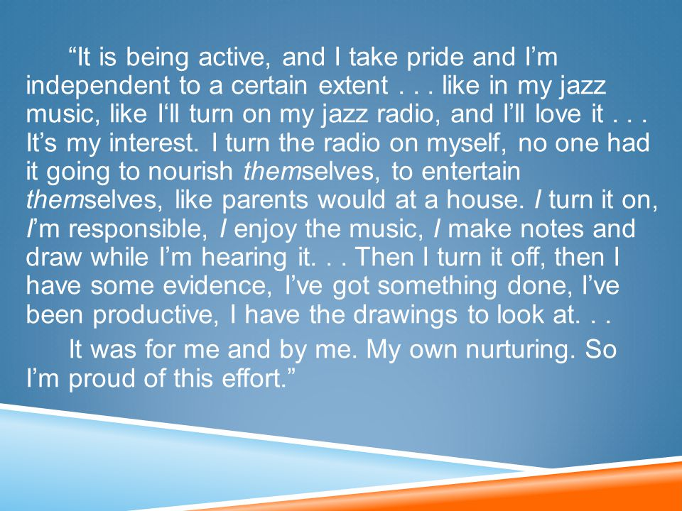 """It is being active, and I take pride and I'm independent to a certain extent... like in my jazz music, like I'll turn on my jazz radio, and I'll love"
