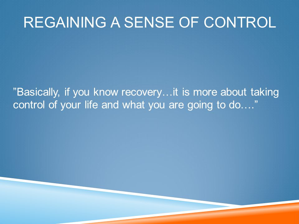 "REGAINING A SENSE OF CONTROL ""Basically, if you know recovery…it is more about taking control of your life and what you are going to do…."""