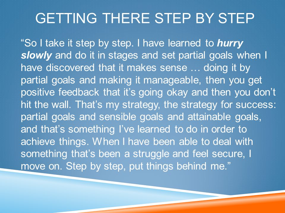 "GETTING THERE STEP BY STEP ""So I take it step by step. I have learned to hurry slowly and do it in stages and set partial goals when I have discovered"