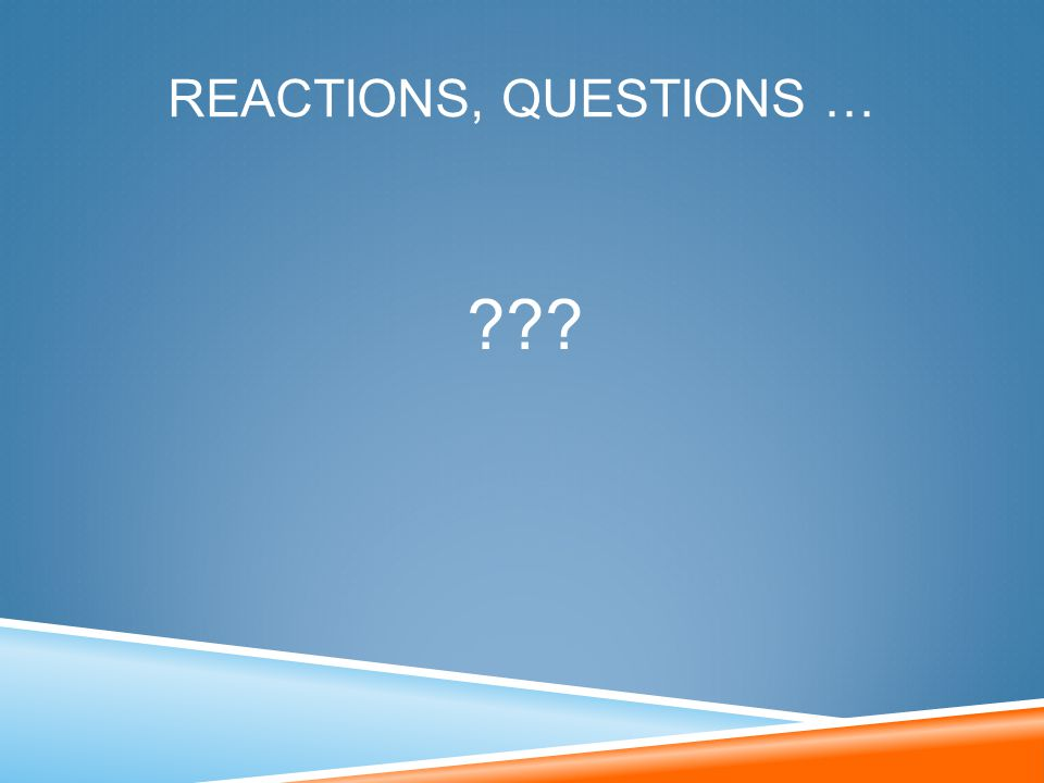REACTIONS, QUESTIONS … ???
