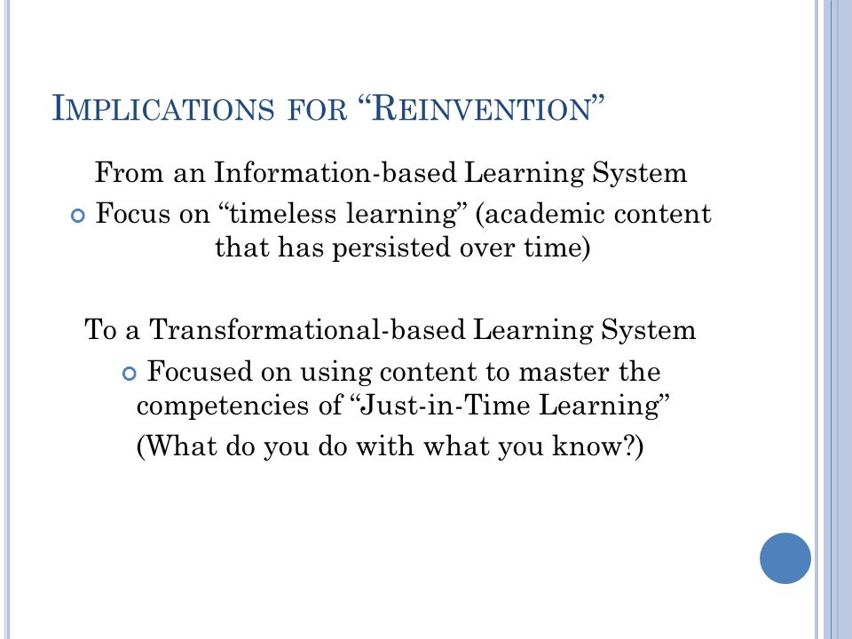 I MPLICATIONS FOR R EINVENTION From an Information-based Learning System Focus on timeless learning (academic content that has persisted over time) To a Transformational-based Learning System Focused on using content to master the competencies of Just-in-Time Learning (What do you do with what you know )