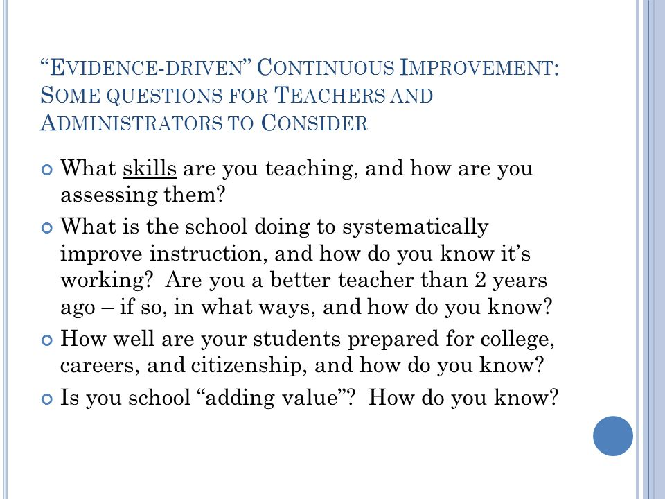 E VIDENCE - DRIVEN C ONTINUOUS I MPROVEMENT : S OME QUESTIONS FOR T EACHERS AND A DMINISTRATORS TO C ONSIDER What skills are you teaching, and how are you assessing them.
