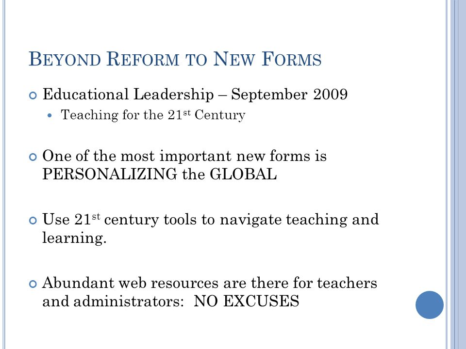 B EYOND R EFORM TO N EW F ORMS Educational Leadership – September 2009 Teaching for the 21 st Century One of the most important new forms is PERSONALIZING the GLOBAL Use 21 st century tools to navigate teaching and learning.