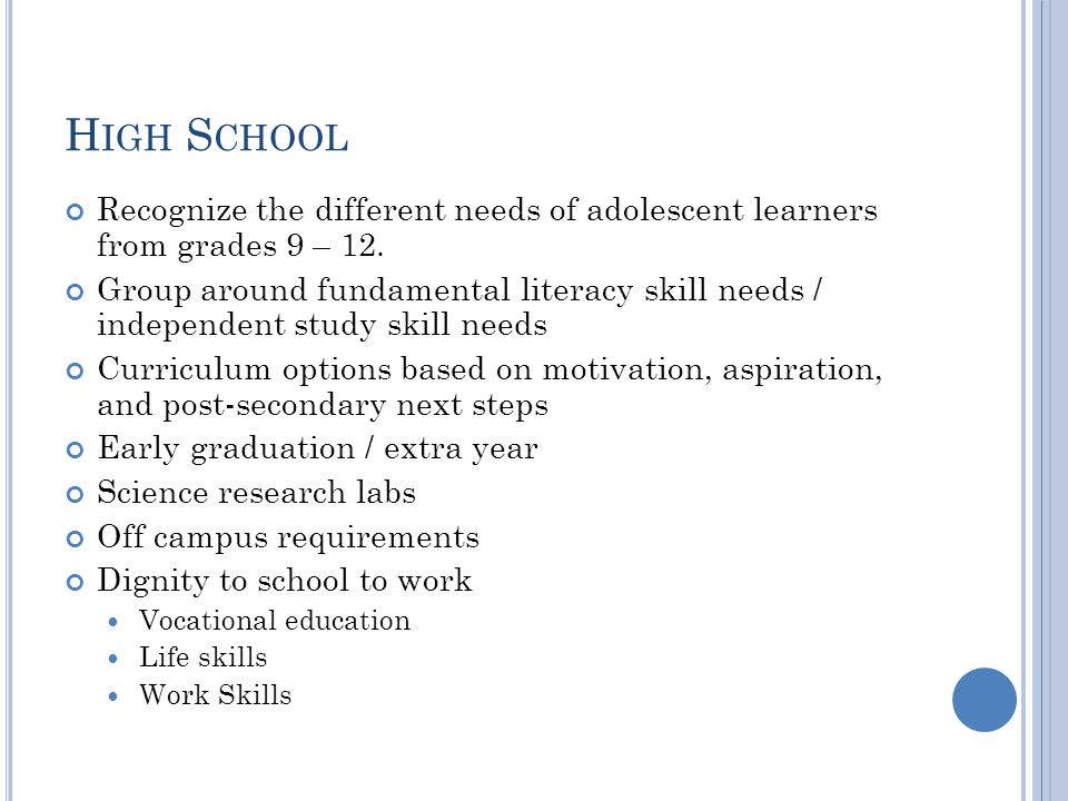 H IGH S CHOOL Recognize the different needs of adolescent learners from grades 9 – 12.