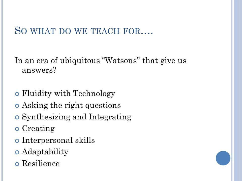 S O WHAT DO WE TEACH FOR …. In an era of ubiquitous Watsons that give us answers.