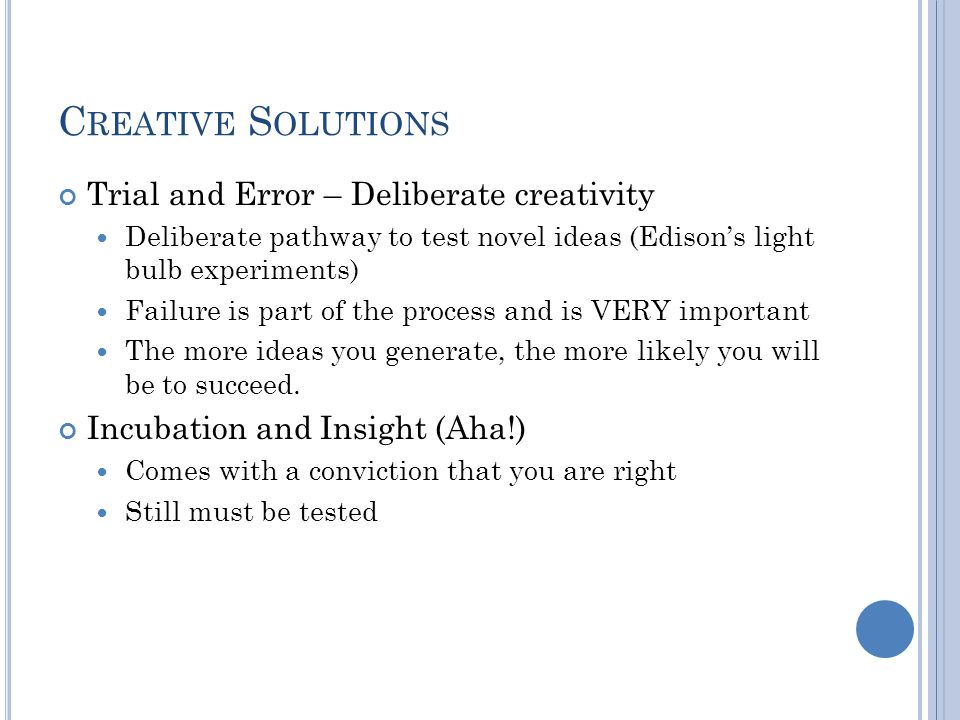 C REATIVE S OLUTIONS Trial and Error – Deliberate creativity Deliberate pathway to test novel ideas (Edison's light bulb experiments) Failure is part of the process and is VERY important The more ideas you generate, the more likely you will be to succeed.