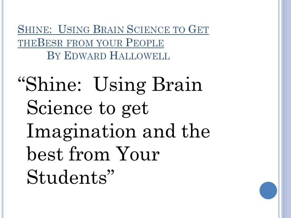 S HINE : U SING B RAIN S CIENCE TO G ET THE B ESR FROM YOUR P EOPLE B Y E DWARD H ALLOWELL Shine: Using Brain Science to get Imagination and the best from Your Students