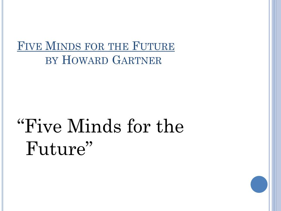 F IVE M INDS FOR THE F UTURE BY H OWARD G ARTNER Five Minds for the Future