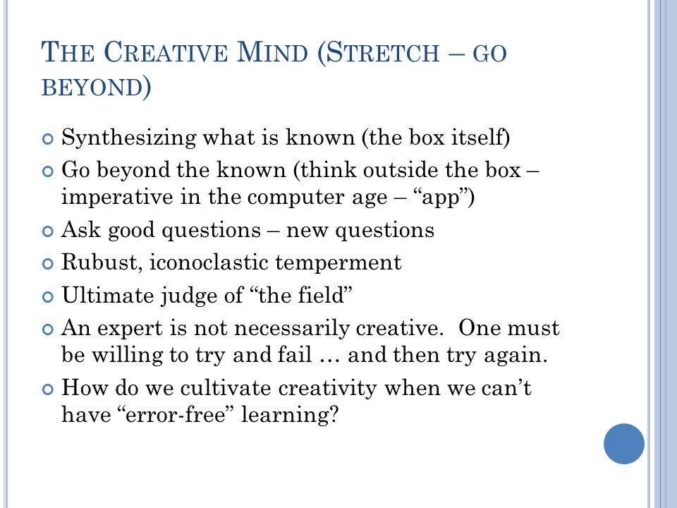 T HE C REATIVE M IND (S TRETCH – GO BEYOND ) Synthesizing what is known (the box itself) Go beyond the known (think outside the box – imperative in the computer age – app ) Ask good questions – new questions Rubust, iconoclastic temperment Ultimate judge of the field An expert is not necessarily creative.