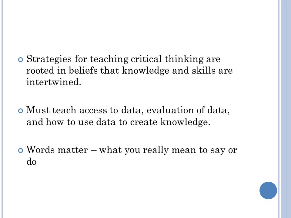 Strategies for teaching critical thinking are rooted in beliefs that knowledge and skills are intertwined.