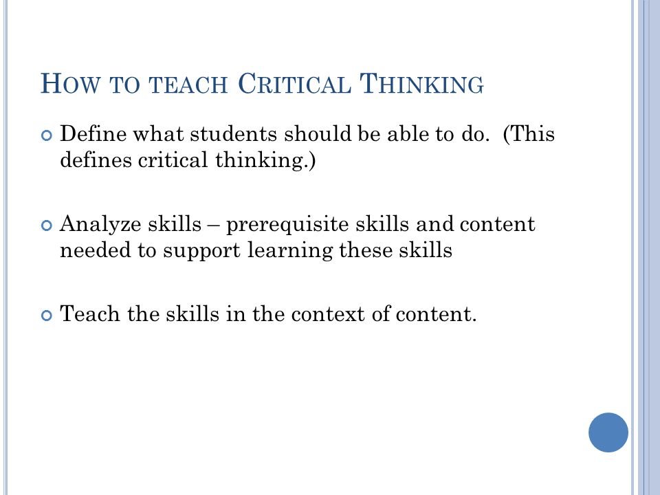 H OW TO TEACH C RITICAL T HINKING Define what students should be able to do.