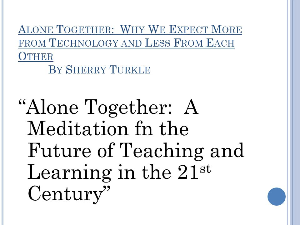 A LONE T OGETHER : W HY W E E XPECT M ORE FROM T ECHNOLOGY AND L ESS F ROM E ACH O THER B Y S HERRY T URKLE Alone Together: A Meditation fn the Future of Teaching and Learning in the 21 st Century