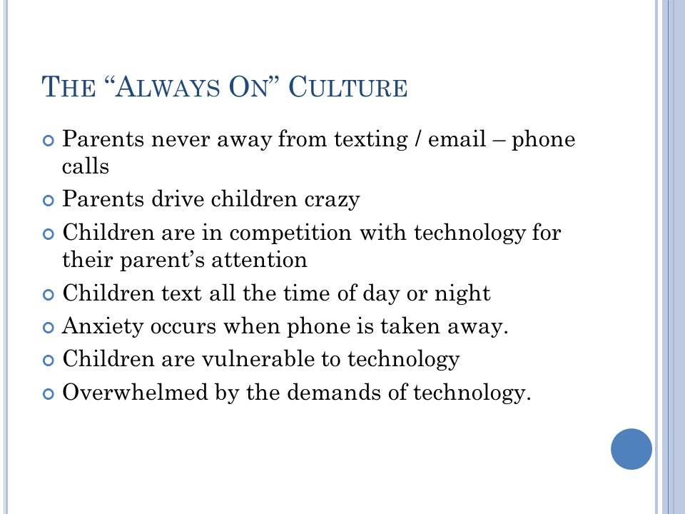 T HE A LWAYS O N C ULTURE Parents never away from texting / email – phone calls Parents drive children crazy Children are in competition with technology for their parent's attention Children text all the time of day or night Anxiety occurs when phone is taken away.