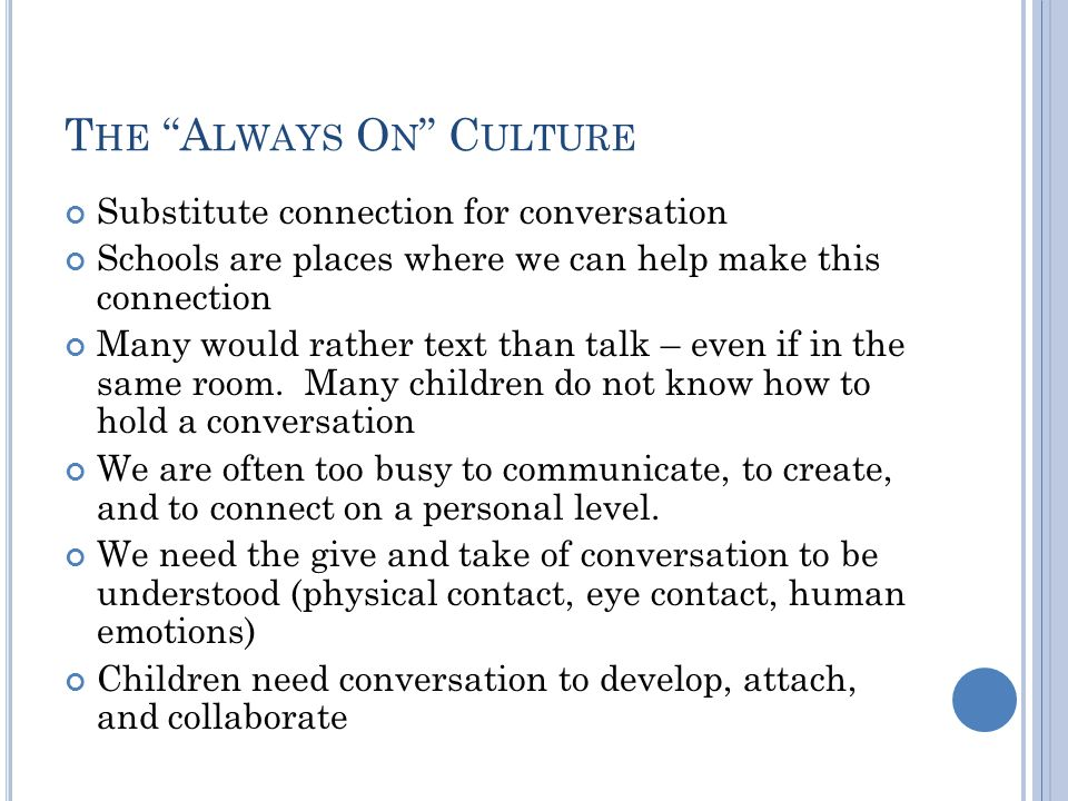 T HE A LWAYS O N C ULTURE Substitute connection for conversation Schools are places where we can help make this connection Many would rather text than talk – even if in the same room.
