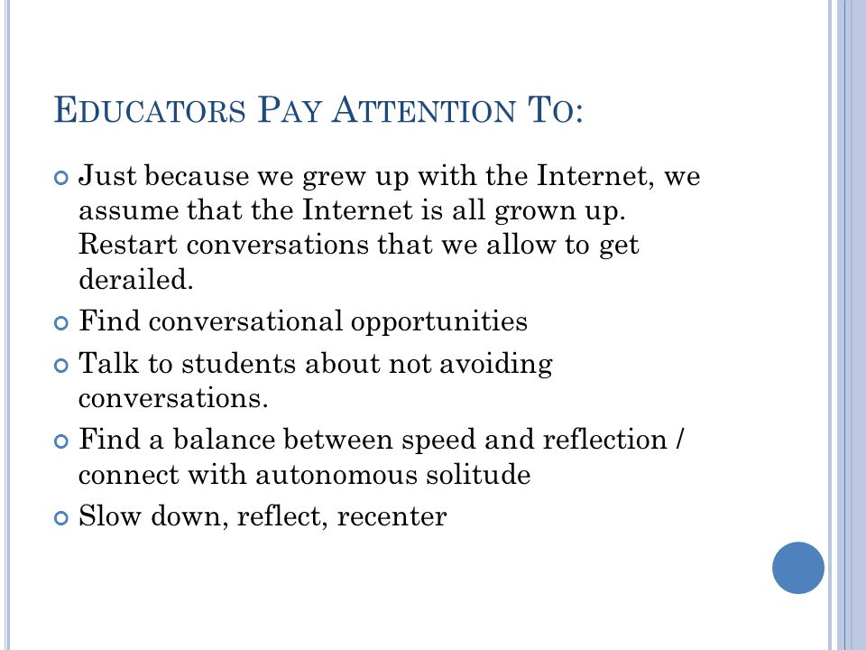 E DUCATORS P AY A TTENTION T O : Just because we grew up with the Internet, we assume that the Internet is all grown up.