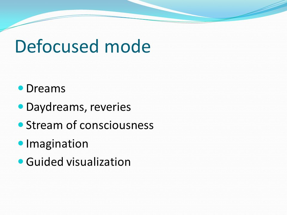 Defocused mode Dreams Daydreams, reveries Stream of consciousness Imagination Guided visualization