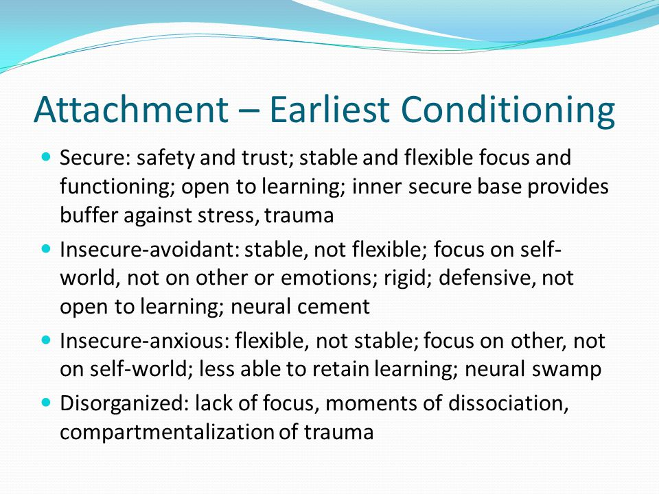 Attachment – Earliest Conditioning Secure: safety and trust; stable and flexible focus and functioning; open to learning; inner secure base provides b