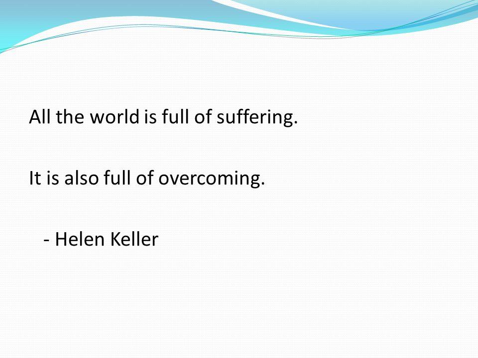 All the world is full of suffering. It is also full of overcoming. - Helen Keller