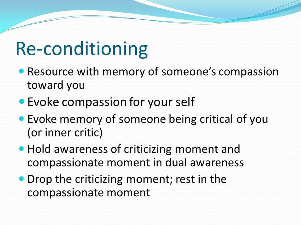 Re-conditioning Resource with memory of someone's compassion toward you Evoke compassion for your self Evoke memory of someone being critical of you (