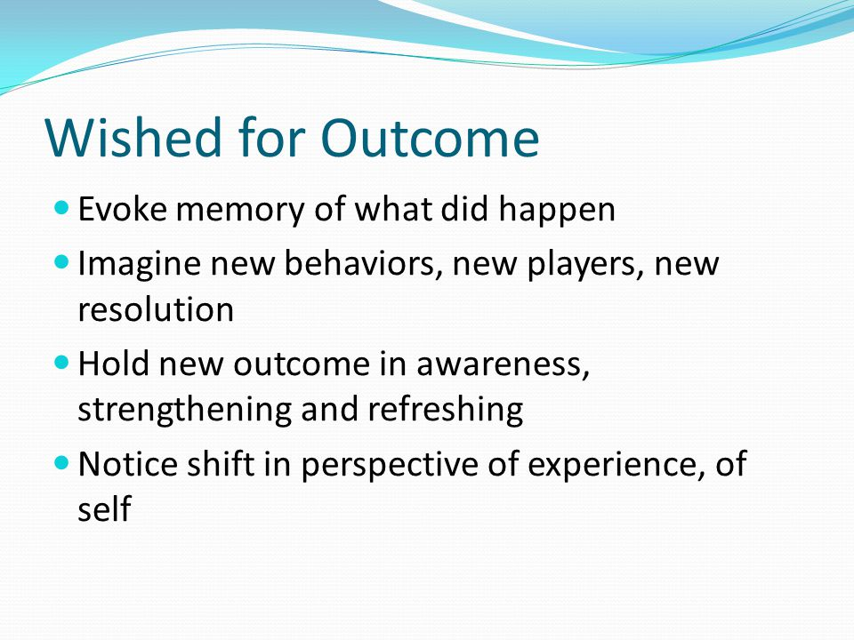 Wished for Outcome Evoke memory of what did happen Imagine new behaviors, new players, new resolution Hold new outcome in awareness, strengthening and