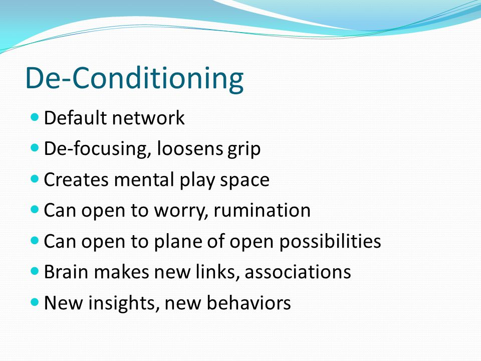 De-Conditioning Default network De-focusing, loosens grip Creates mental play space Can open to worry, rumination Can open to plane of open possibilit