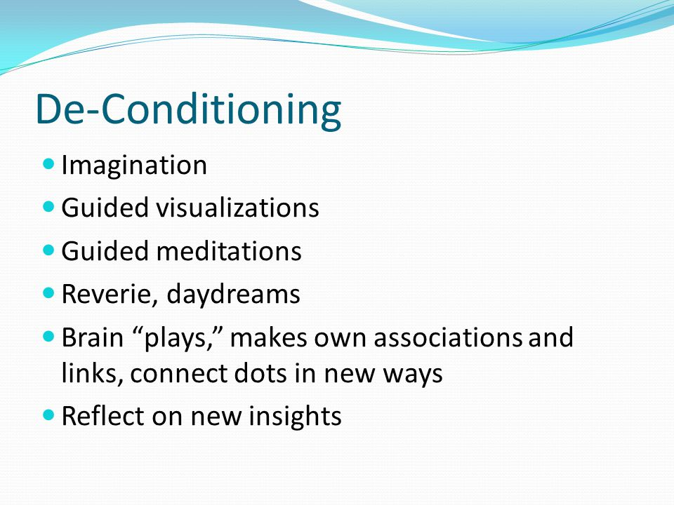 """De-Conditioning Imagination Guided visualizations Guided meditations Reverie, daydreams Brain """"plays,"""" makes own associations and links, connect dots"""