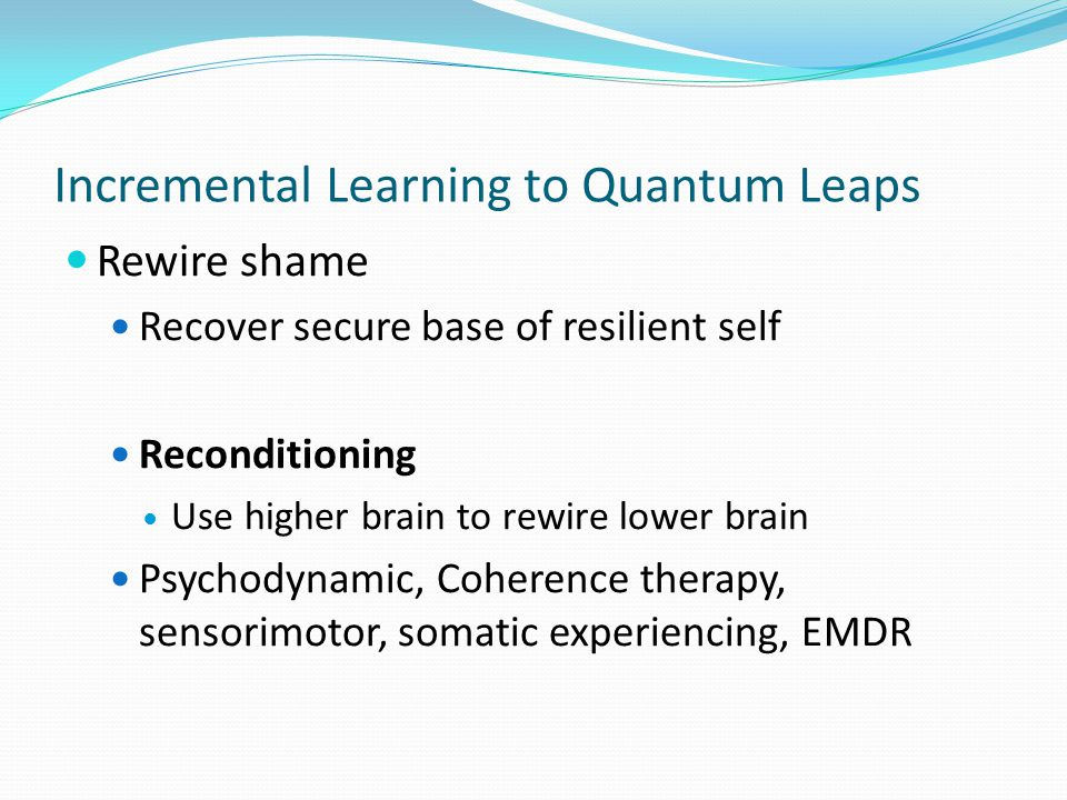 Incremental Learning to Quantum Leaps Rewire shame Recover secure base of resilient self Reconditioning Use higher brain to rewire lower brain Psychod