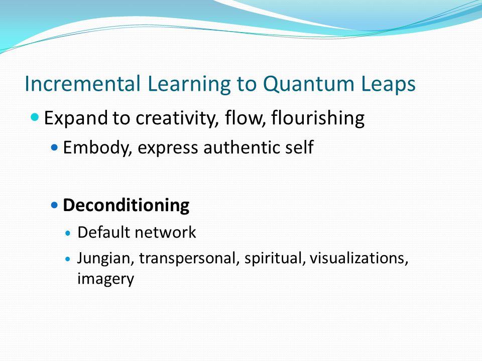 Incremental Learning to Quantum Leaps Expand to creativity, flow, flourishing Embody, express authentic self Deconditioning Default network Jungian, t
