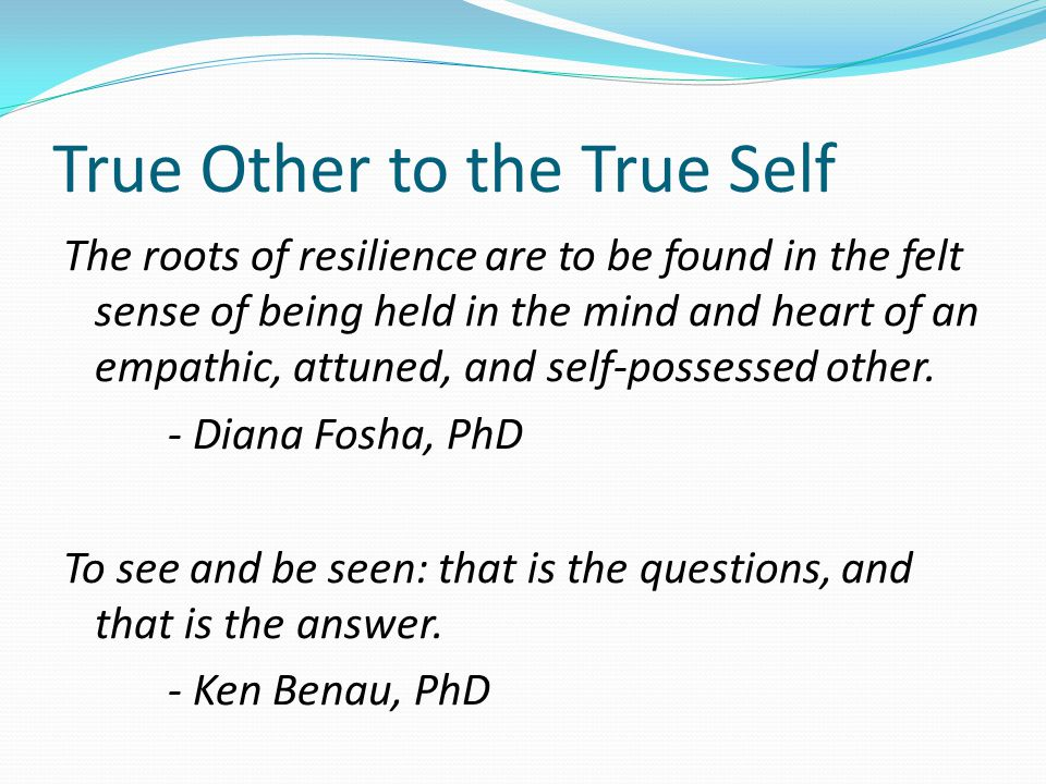 True Other to the True Self The roots of resilience are to be found in the felt sense of being held in the mind and heart of an empathic, attuned, and