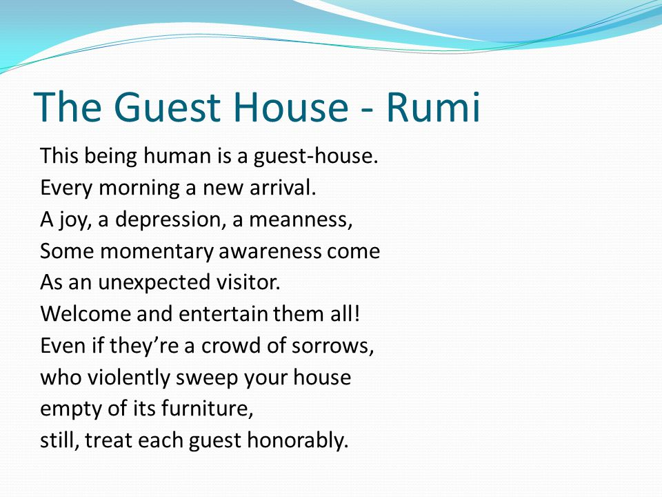 The Guest House - Rumi This being human is a guest-house. Every morning a new arrival. A joy, a depression, a meanness, Some momentary awareness come