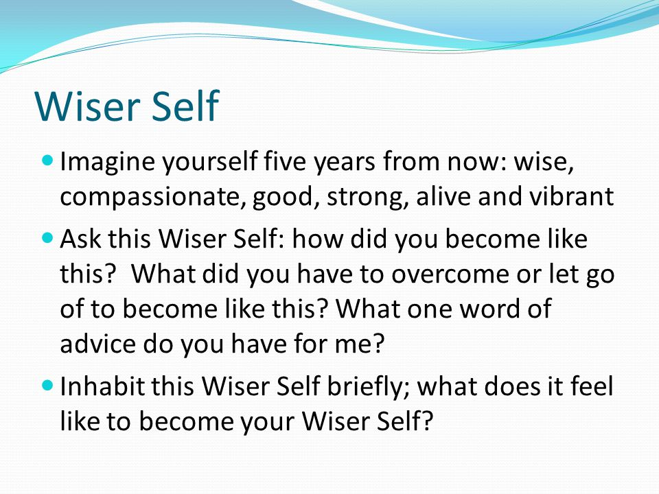Wiser Self Imagine yourself five years from now: wise, compassionate, good, strong, alive and vibrant Ask this Wiser Self: how did you become like thi