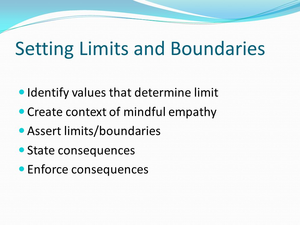 Setting Limits and Boundaries Identify values that determine limit Create context of mindful empathy Assert limits/boundaries State consequences Enfor