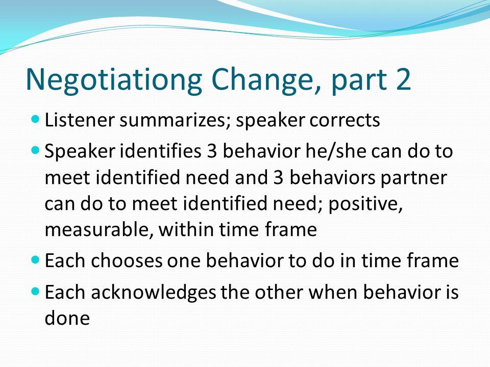 Negotiationg Change, part 2 Listener summarizes; speaker corrects Speaker identifies 3 behavior he/she can do to meet identified need and 3 behaviors