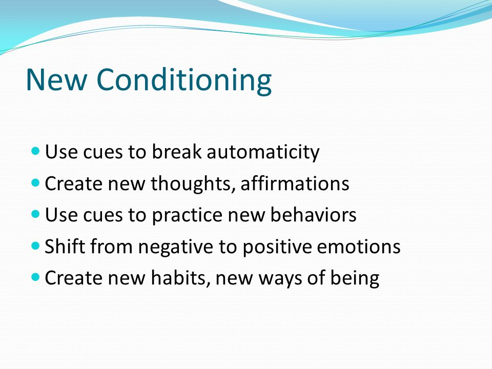 New Conditioning Use cues to break automaticity Create new thoughts, affirmations Use cues to practice new behaviors Shift from negative to positive e