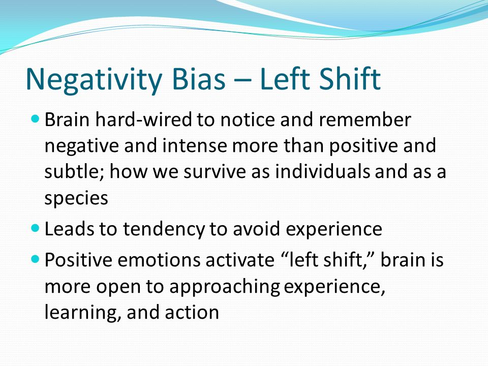 Negativity Bias – Left Shift Brain hard-wired to notice and remember negative and intense more than positive and subtle; how we survive as individuals