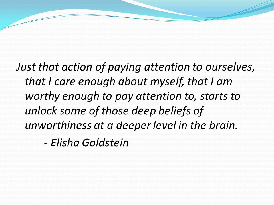 Just that action of paying attention to ourselves, that I care enough about myself, that I am worthy enough to pay attention to, starts to unlock some