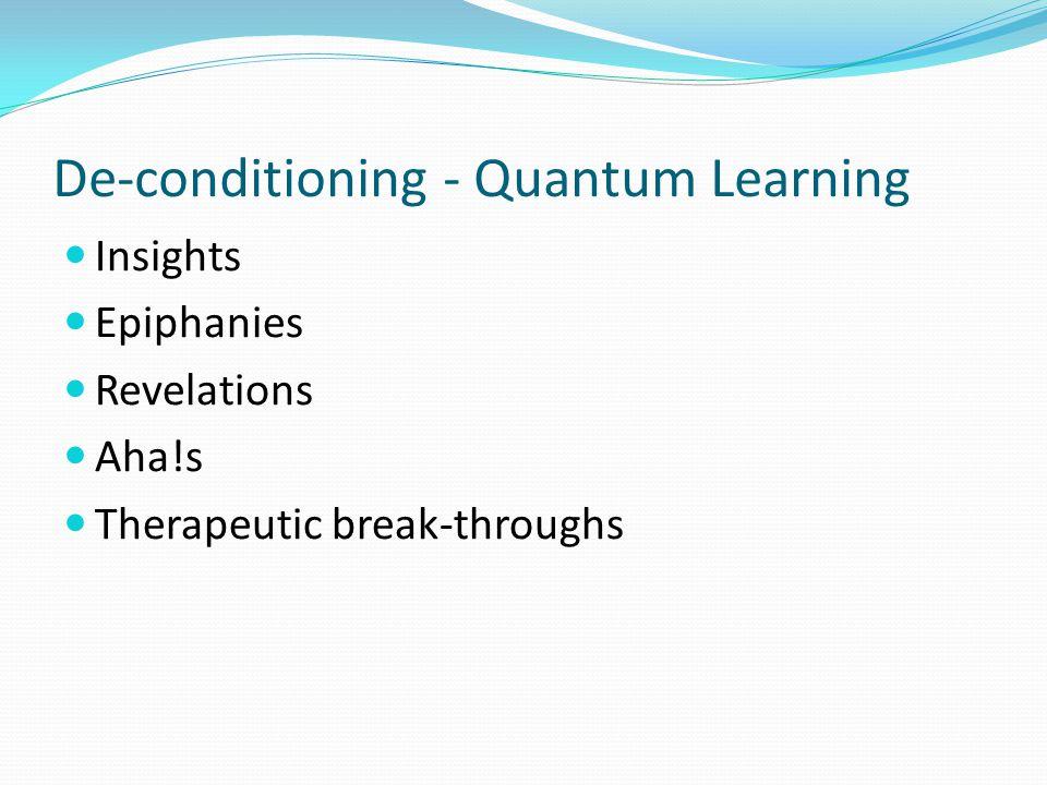De-conditioning - Quantum Learning Insights Epiphanies Revelations Aha!s Therapeutic break-throughs