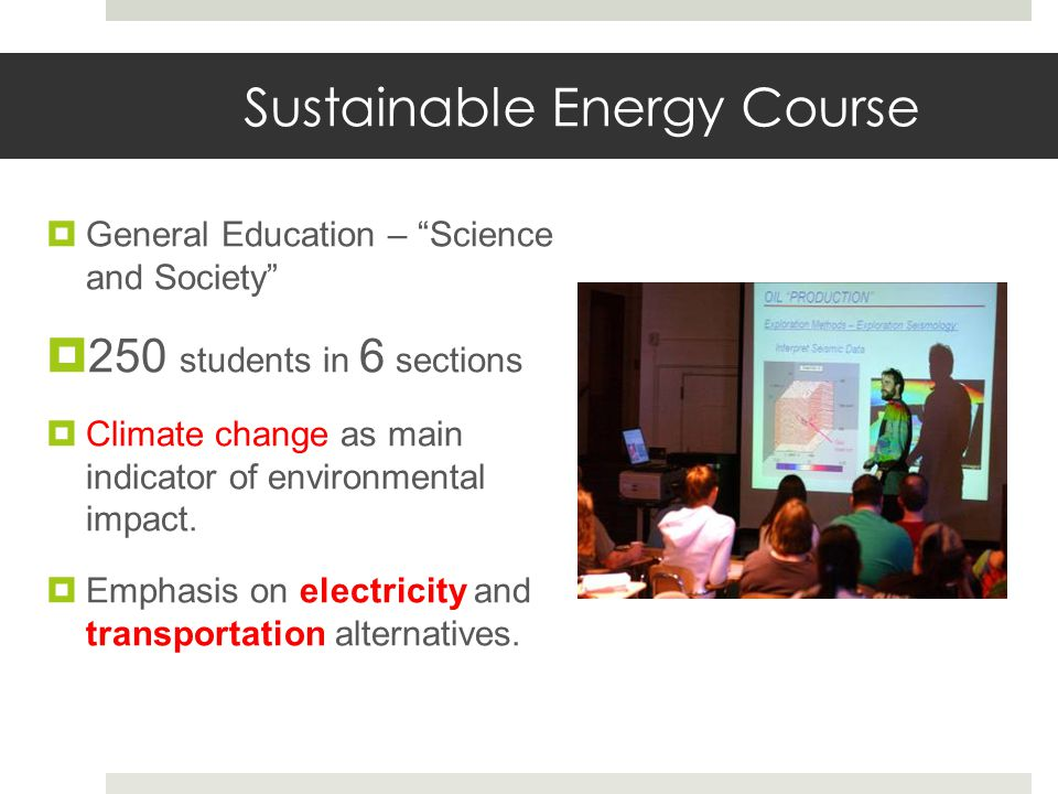 Sustainable Energy Course  General Education – Science and Society  250 students in 6 sections  Climate change as main indicator of environmental impact.