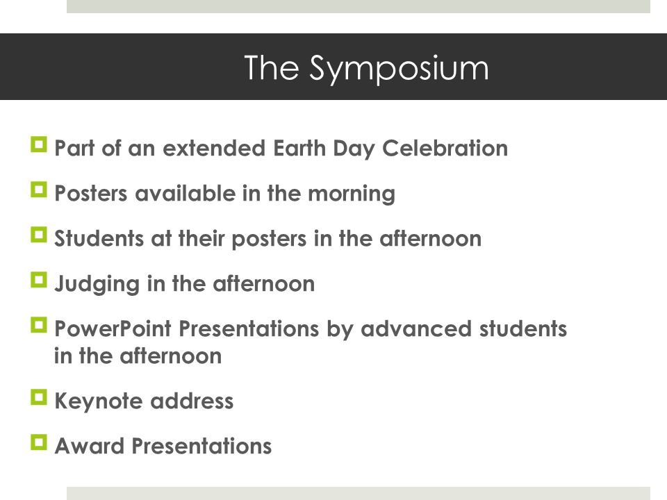 The Symposium Part of an extended Earth Day Celebration Posters available in the morning Students at their posters in the afternoon Judging in the afternoon PowerPoint Presentations by advanced students in the afternoon Keynote address Award Presentations