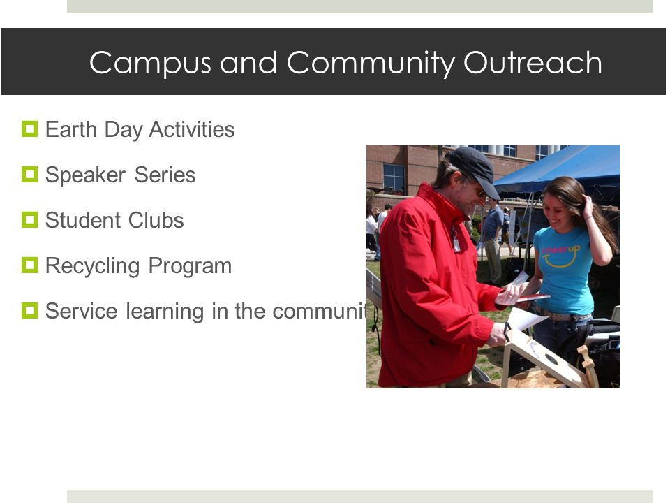 Campus and Community Outreach  Earth Day Activities  Speaker Series  Student Clubs  Recycling Program  Service learning in the community