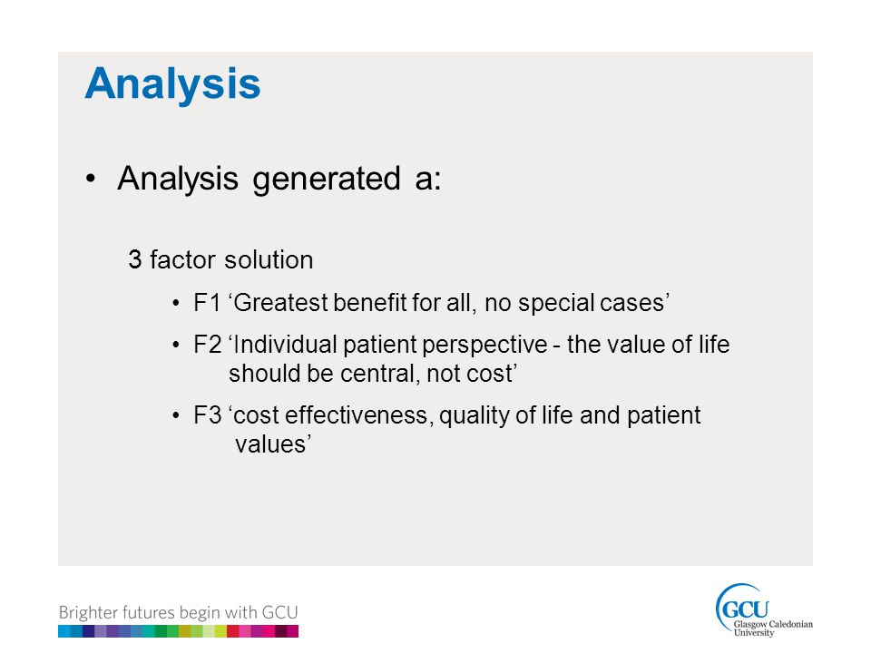 Analysis Analysis generated a: 3 factor solution F1 'Greatest benefit for all, no special cases' F2 'Individual patient perspective - the value of life should be central, not cost' F3 'cost effectiveness, quality of life and patient values'