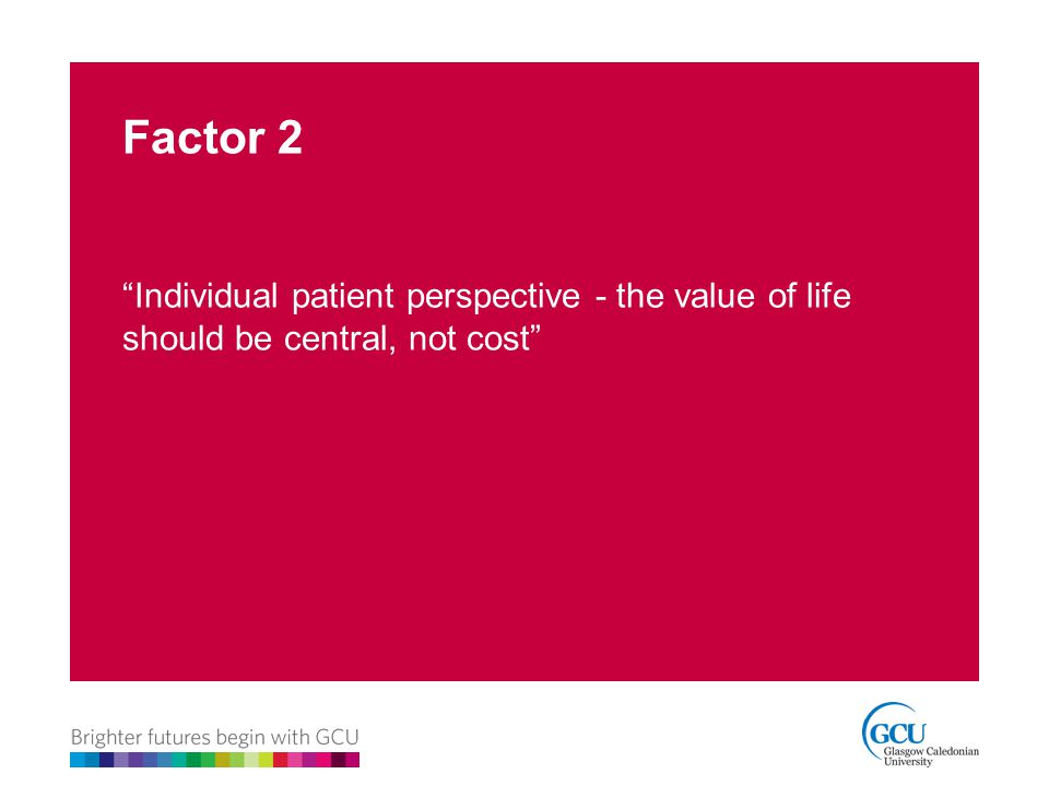 Factor 2 Individual patient perspective - the value of life should be central, not cost