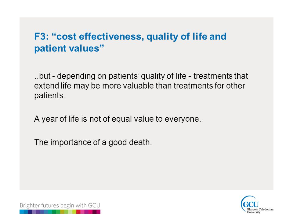 F3: cost effectiveness, quality of life and patient values ..but - depending on patients' quality of life - treatments that extend life may be more valuable than treatments for other patients.