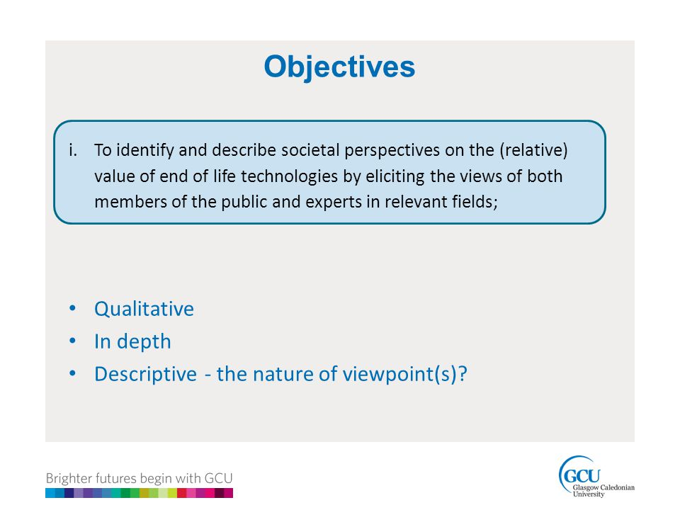 Objectives i.To identify and describe societal perspectives on the (relative) value of end of life technologies by eliciting the views of both members of the public and experts in relevant fields; Qualitative In depth Descriptive - the nature of viewpoint(s)?