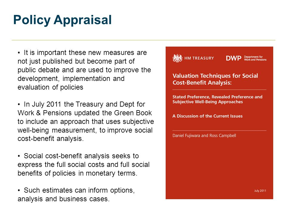 Policy Appraisal It is important these new measures are not just published but become part of public debate and are used to improve the development, implementation and evaluation of policies In July 2011 the Treasury and Dept for Work & Pensions updated the Green Book to include an approach that uses subjective well-being measurement, to improve social cost-benefit analysis.