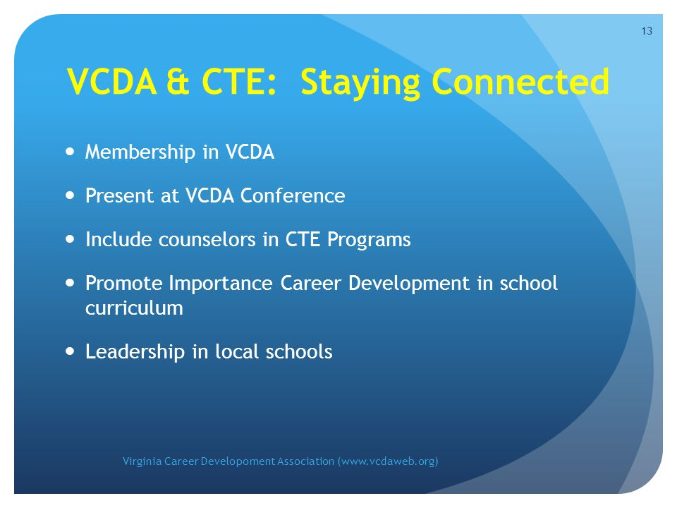 VCDA & CTE: Staying Connected Membership in VCDA Present at VCDA Conference Include counselors in CTE Programs Promote Importance Career Development in school curriculum Leadership in local schools Virginia Career Developoment Association (www.vcdaweb.org) 13