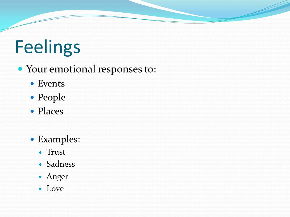 Feelings Your emotional responses to: Events People Places Examples: Trust Sadness Anger Love