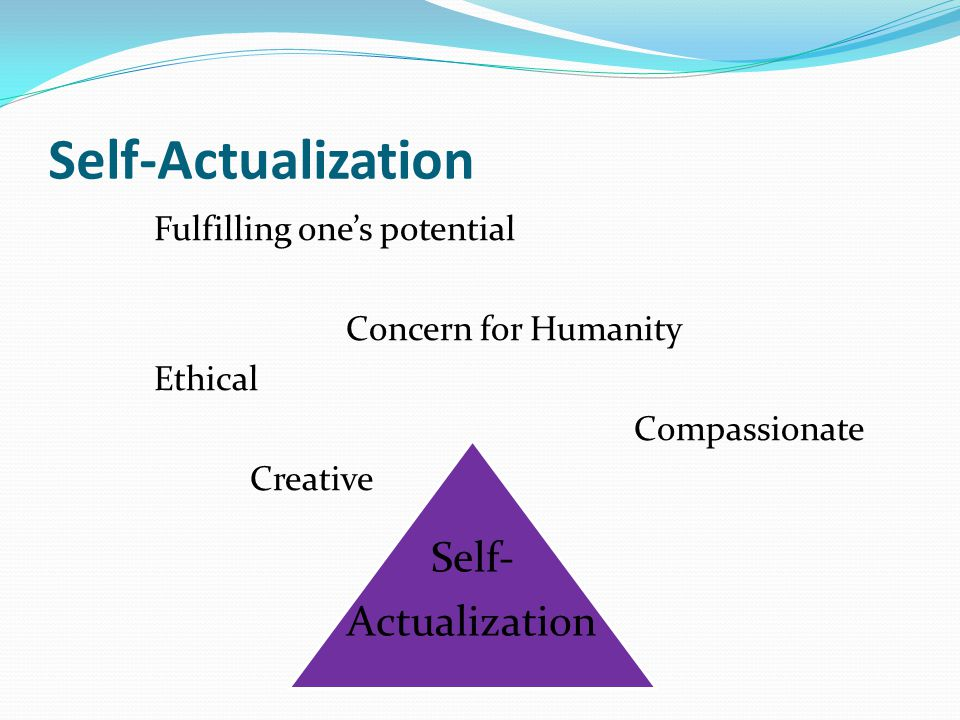 Self-Actualization Fulfilling one's potential Concern for Humanity Ethical Compassionate Creative Self- Actualization